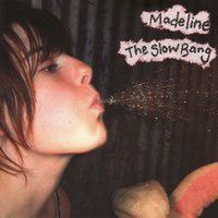 The Slow Bang — Madeline