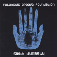 Sixth Dynasty — Felonious Groove Foundation