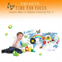 Time for Focus: Acoustic Music to Enhance Creativity (Bright Mind Kids), Vol. 5 — сборник