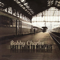 Last Train To Memphis — Bobby Charles