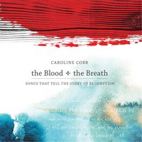The Blood + the Breath: Songs That Tell the Story of Redemption — Caroline Cobb