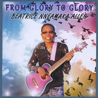 From Glory to Glory — Beatrice Nneamaka Allen