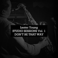 Studio Sessions, Vol. 1: Don't Be That Way — Lester Young