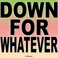 Down for Whatever — Liz Rhodes