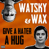 Give A Hater A Hug — Wax, Watsky