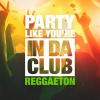 Party Like You're in Da Club (The Reggaeton Selection) — Reggaeton Street Band, Reggaeton Group, Fiesta Reggaeton Dj