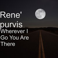 Wherever I Go You Are There — Rene' purvis