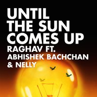 Until the Sun Comes Up — Nelly, Abhishek Bachchan, Raghav