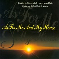 As for Me and My House — Bishop Paul S. Morton, Greater St. Stephen Full Gospel Mass Choir