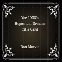 Yer 1930's Hopes and Dreams Title Card — Dan Mervis