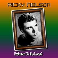 I Wanna to Be Loved — Ricky Nelson