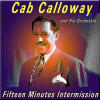 Fifteen Minutes Intermission — Cab Calloway and His Orchestra