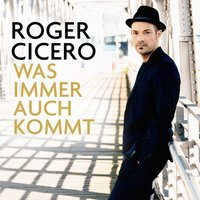 Was immer auch kommt — Roger Cicero