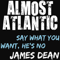 Say What You Want, He's No James Dean — Almost Atlantic