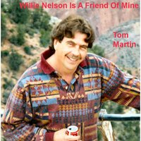 Willie Nelson Is a Friend of Mine — Tom Martin