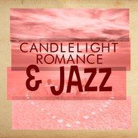 Candlelight, Romance & Jazz — Romantic Jazz, Restaurant Music, Candlelight Romantic Dinner Music, Candlelight Romantic Dinner Music|Restaurant Music|Romantic Jazz