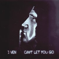 Can't Let You Go — J.Ven