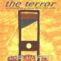 The Terror; The Shadow of the Guillotine - France 1792-1794 — Graeme Fife