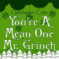 You're a Mean One Mr. Grinch — Christopher Crius