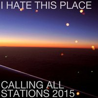 Calling All Stations 2015 — I Hate This Place