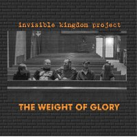 The Weight of Glory — Invisible Kingdom Project