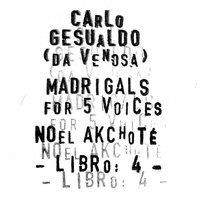 Carlo Gesualdo : Madrigals for Five Voices - Libro 4 — Noël Akchoté, Carlo Gesualdo, Noël Akchoté, Джезуальдо да Веноза