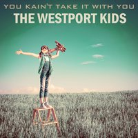 You Kain't Take It with You — The Westport Kids