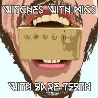 With Bare Teeth — Witches With Mics