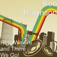 Here We Are and There We Go! — Bob Robinson