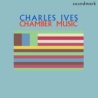 Charles Ives Chamber Music: Four First Recordings — Чарлз Айвз