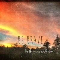 Be Brave — Beth Marie Anderson