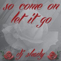 So Come on Let It Go — DJ Shady