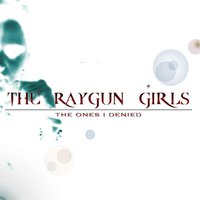 The Ones I Denied — The Raygun Girls