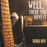 Well, There You Have It — Robb Roy