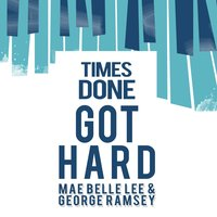 Times Done Got Hard — Mae Belle Lee & George Ramsey