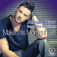 Make This Moment Last — Aaron Barr, Aaron Barr feat. DJ SeRiOuS