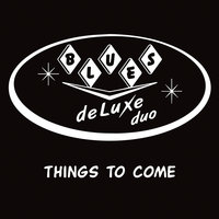 Things to Come — Blues Deluxe Duo