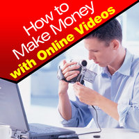How to Make Money With Online Videos — Online Business Guide