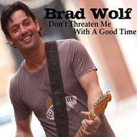 Don't Threaten Me With A Good Time — Brad Wolf