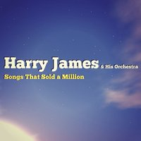 Songs That Sold a Million — Harry James & His Orchestra