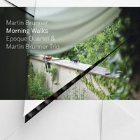 Morning Walks — Martin Brunner, Martin Brunner Trio, Epoque Quartet