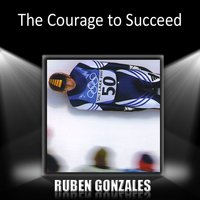 The Courage to Succeed — Ruben Gonzalez