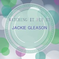 Watching It Fly By — Jackie Gleason