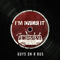 I'm Over It — Guys on a Bus