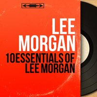 10 Essentials of Lee Morgan — Lee Morgan