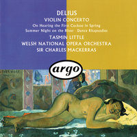 Delius: Violin Concerto; Dance Rhapsodies Nos. 1 & 2; Summer Night On The River etc — Sir Charles Mackerras, Tasmin Little, Orchestra of the Welsh National Opera