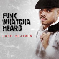 Funk Whatcha Heard — Luke Mejares