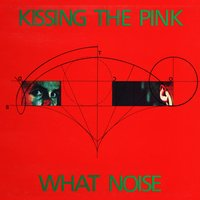 What Noise? — Kissing The Pink