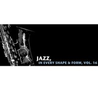 Jazz, In Every Shape & Form, Vol. 16 — сборник