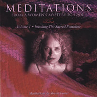 MEDITATIONS FROM A WOMEN'S MYSTERY SCHOOL - Volume 1 - Invoking the Sacred Feminine — Sheila Foster